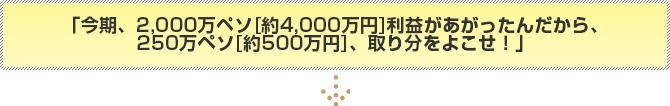 今期、2,000万ペソ[約4,000万円]利益があがったんだから、250万ペソ[約500万円]、取り分をよこせ!」